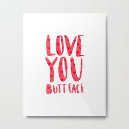 Love you butt face - pink Metal Print