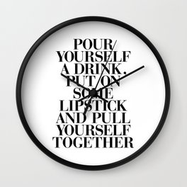 Pour Yourself a Drink, Put on Some Lipstick and Pull Yourself Together black-white home wall decor Wall Clock