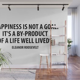 Happiness is not a goal. It's a by-product of a life well lived. Eleanor Roosevelt Wall Mural