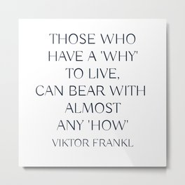 Viktor Frankl Quote - Those who have a 'why' to live, can bear with almost any 'how' Metal Print