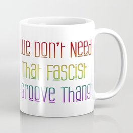 We Don't Need That Fascist Groove Thang Coffee Mug