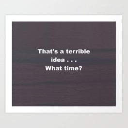 That is a terrible idea - - What Time? Art Print