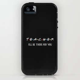 Teacher, I'll Be There For You, Quote iPhone Case