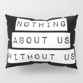 Nothing About Us Without Us Pillow Sham