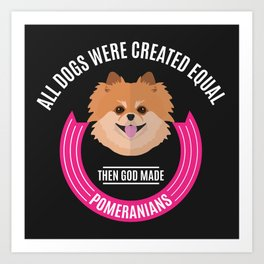All Dogs Were Created Equal - Then God Made Pomeranians Art Print