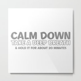 CALM DOWN, TAKE A DEEP BREATH & HOLD IT FOR ABOUT 20 MINUTES Metal Print