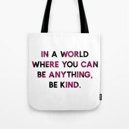In A World Where You Can be Anything, be Kind. Tote Bag