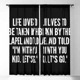Life loves to be taken by the lapel and told I m with you kid Let s go Blackout Curtain
