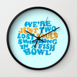 We're Just Two Lost Souls Swimming In A Fish Bowl Wall Clock