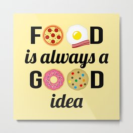 """Food Lover I - """"Food is Always a Good Idea"""" Quote Metal Print"""