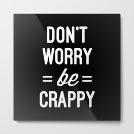 Don't Worry, Be Crappy Funny Quote Metal Print