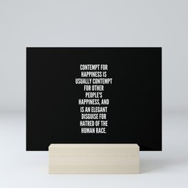 Contempt for happiness is usually contempt for other people s happiness and is an elegant disguise for hatred of the human race Mini Art Print
