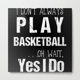 I Don't Always Play Basketball Oh Wait Yes I Do Metal Print