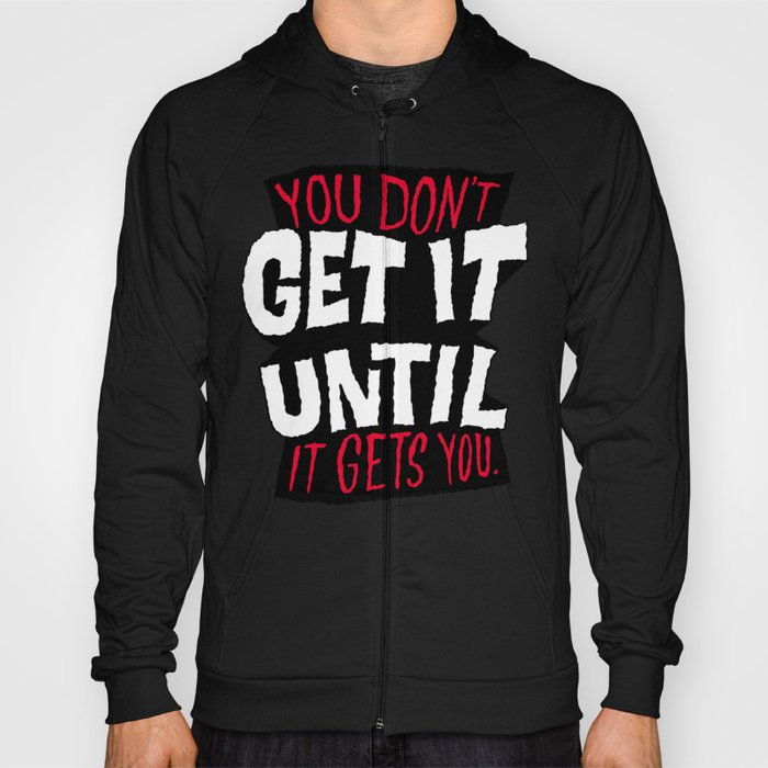 You Don't Get it Until It Gets You Hoody