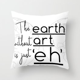 """The Earth Without Art is Just 'Eh"""" Throw Pillow"""