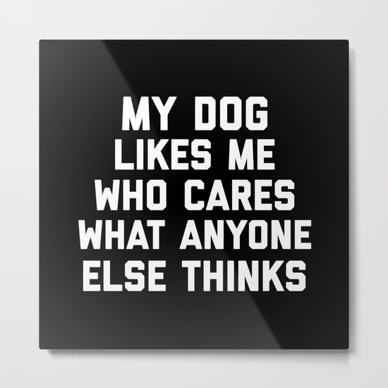 My Dog Likes Me Funny Quote Metal Print