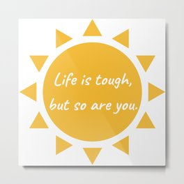 Life is tough, but so are you. Metal Print