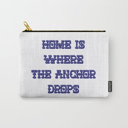 Home Is Where The Anchor Drops Carry-All Pouch