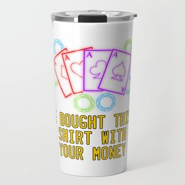 """""""I Bought This Shirt With Your Money"""" tee design Funny and hilarious gift to your family and friends Travel Mug"""