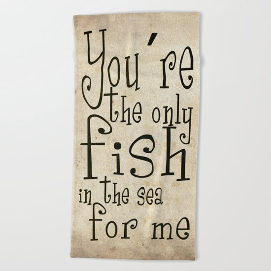 You´re the only fish in the sea for me Beach Towel