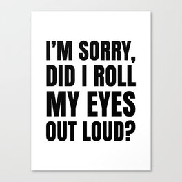 I'm Sorry Did I Roll My Eyes Out Loud Canvas Print