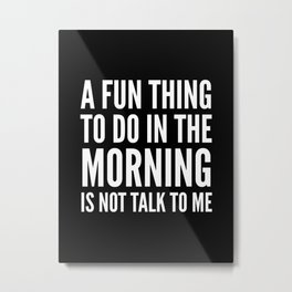 A Fun Thing To Do In The Morning Is Not Talk To Me (Black & White) Metal Print