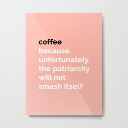 COFFEE: Because unfortunately the patriarchy will not smash itself Metal Print