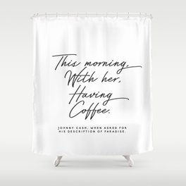 This morning with her having coffee, Johnny Cash Quote Shower Curtain