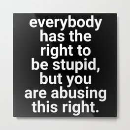 Everybody Has The Right To Be Stupid Metal Print