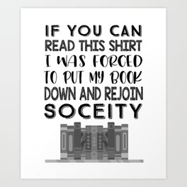Reader Book Lover If You can Read this Shirt I Was Forced to Put Down My Book and Rejoin Society Art Print