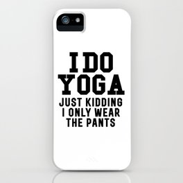 I DO YOGA JUST KIDDING I ONLY WEAR THE PANTS iPhone Case