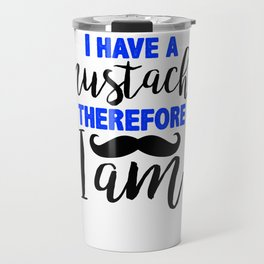 I have a mustache, therefore I am 3 Travel Mug