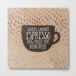 Words cannot espresso how much you bean to me Metal Print