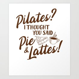 Yoga Pillates Coffee T Shirt, Pilates I Thought Said Pie And Lattes, Coffee, Funny Thanksgiving day Art Print
