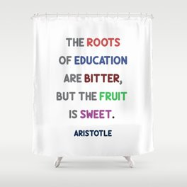 Aristotle - The roots of education are bitter, but the fruit is sweet Shower Curtain