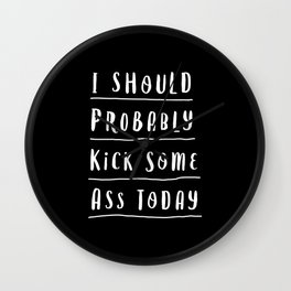 I Should Probably Kick Some Ass Today black and white motivational typography home wall decor Wall Clock
