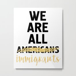 WE ARE ALL IMMIGRANTS - America Quote Metal Print
