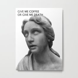 GIVE ME DEATH OR GIVE ME COFFEE Metal Print
