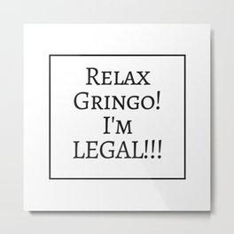 Relax Gringo, I'm Legal! Metal Print