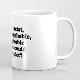 Why Be Racist, Sexist, Homophobic, or Transphobic When You Could Just Be Quiet? Coffee Mug