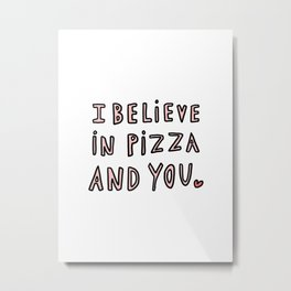 I believe in pizza and you - typography Metal Print