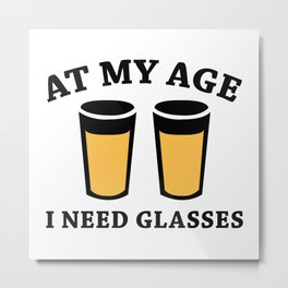 At My Age I Need Glasses Metal Print