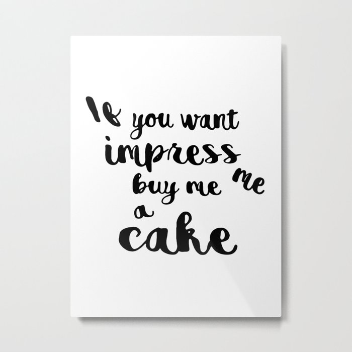 If you want impress me buy me a cake Metal Print