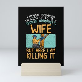 I Never Dreamed I'd Grow Up To Be A Spoiled Arborist's Wife Mini Art Print