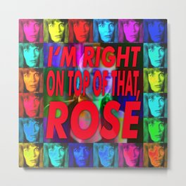 I'm Right On Top Of That, Rose! Metal Print