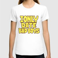 arya T-shirts featuring I only date bad boy - Lucy by Arya