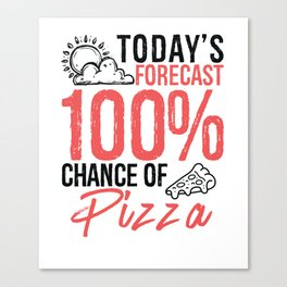 Today's Forecast 100% Chance of Pizza Funny Food Lover Gift Idea Canvas Print