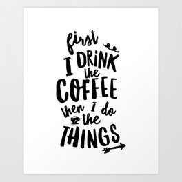 First I Drink the Coffee then I Do the Things black and white typography poster home wall decor Art Print