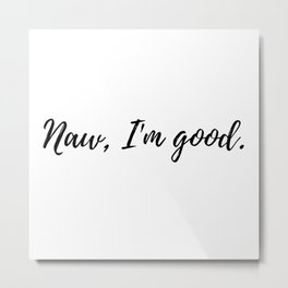 Naw, I'm good. An ode to No Thanks Metal Print
