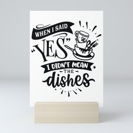 When I said yes I didn't mean the dishes - Funny hand drawn quotes illustration. Funny humor. Life sayings. Mini Art Print